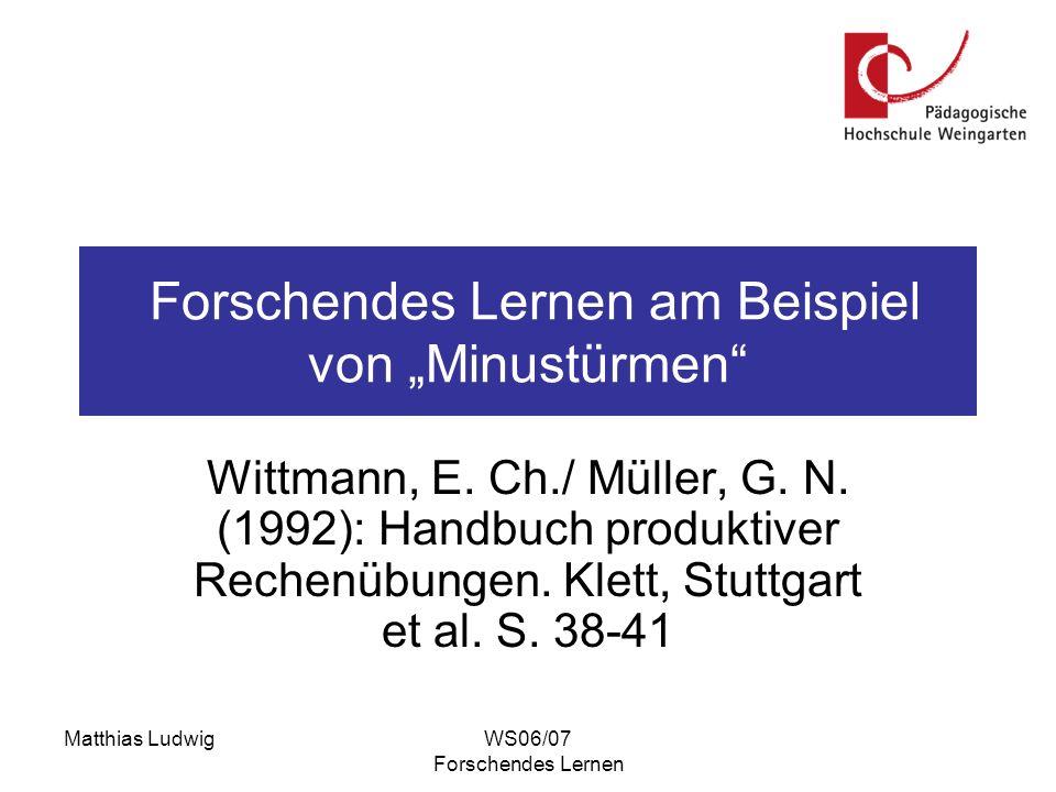 Matthias LudwigWS06/07 Forschendes Lernen Forschendes Lernen am Beispiel von Minustürmen Wittmann, E. Ch./ Müller, G. N. (1992): Handbuch produktiver