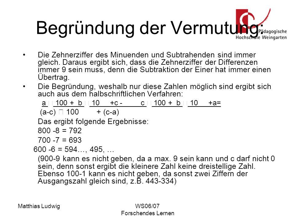 Matthias LudwigWS06/07 Forschendes Lernen Begründung der Vermutung: Die Zehnerziffer des Minuenden und Subtrahenden sind immer gleich. Daraus ergibt s