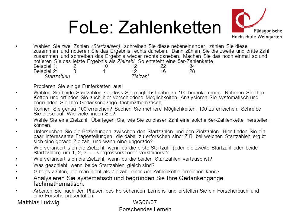 Matthias LudwigWS06/07 Forschendes Lernen FoLe: Zahlenketten Wählen Sie zwei Zahlen (Startzahlen), schreiben Sie diese nebeneinander, zählen Sie diese