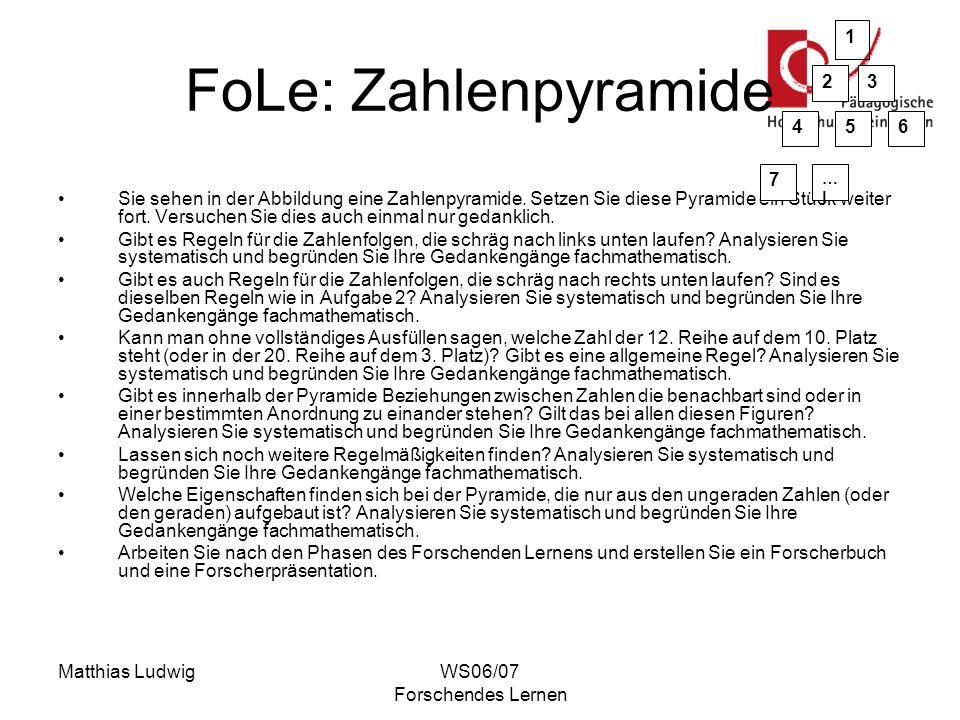 Matthias LudwigWS06/07 Forschendes Lernen FoLe: Zahlenpyramide Sie sehen in der Abbildung eine Zahlenpyramide. Setzen Sie diese Pyramide ein Stück wei
