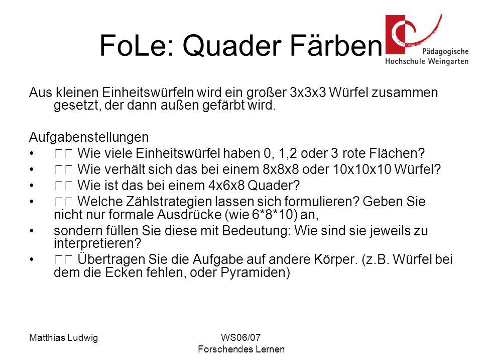 Matthias LudwigWS06/07 Forschendes Lernen FoLe: Quader Färben Aus kleinen Einheitswürfeln wird ein großer 3x3x3 Würfel zusammen gesetzt, der dann auße
