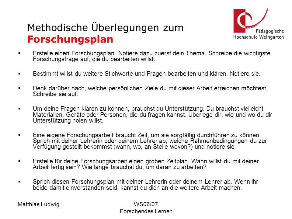 Matthias LudwigWS06/07 Forschendes Lernen Erstelle einen Forschungsplan. Notiere dazu zuerst dein Thema. Schreibe die wichtigste Forschungsfrage auf,