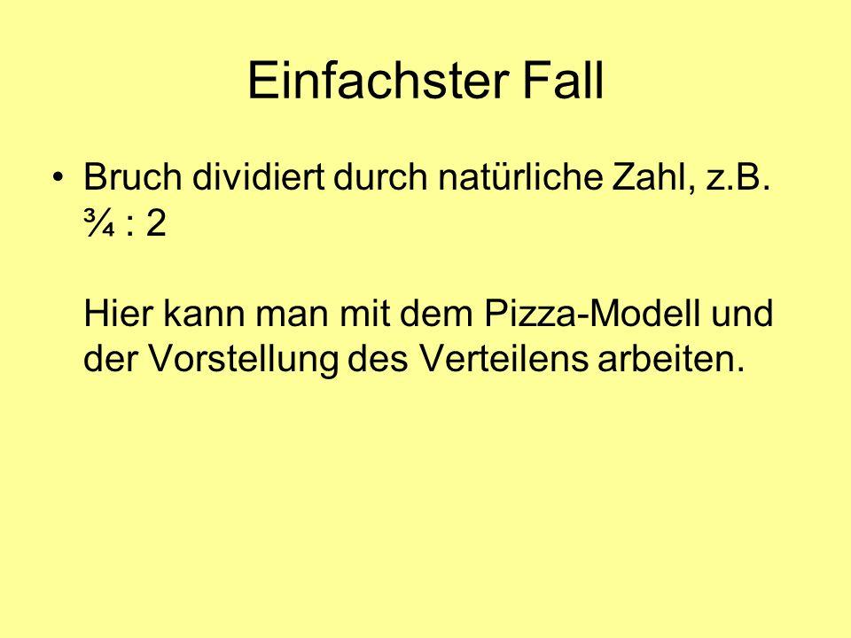 Einfachster Fall Bruch dividiert durch natürliche Zahl, z.B. ¾ : 2 Hier kann man mit dem Pizza-Modell und der Vorstellung des Verteilens arbeiten.