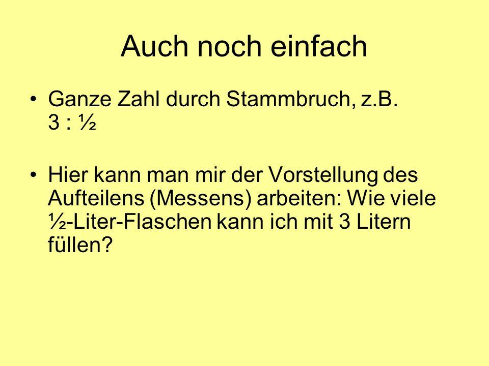 Auch noch einfach Ganze Zahl durch Stammbruch, z.B. 3 : ½ Hier kann man mir der Vorstellung des Aufteilens (Messens) arbeiten: Wie viele ½-Liter-Flasc