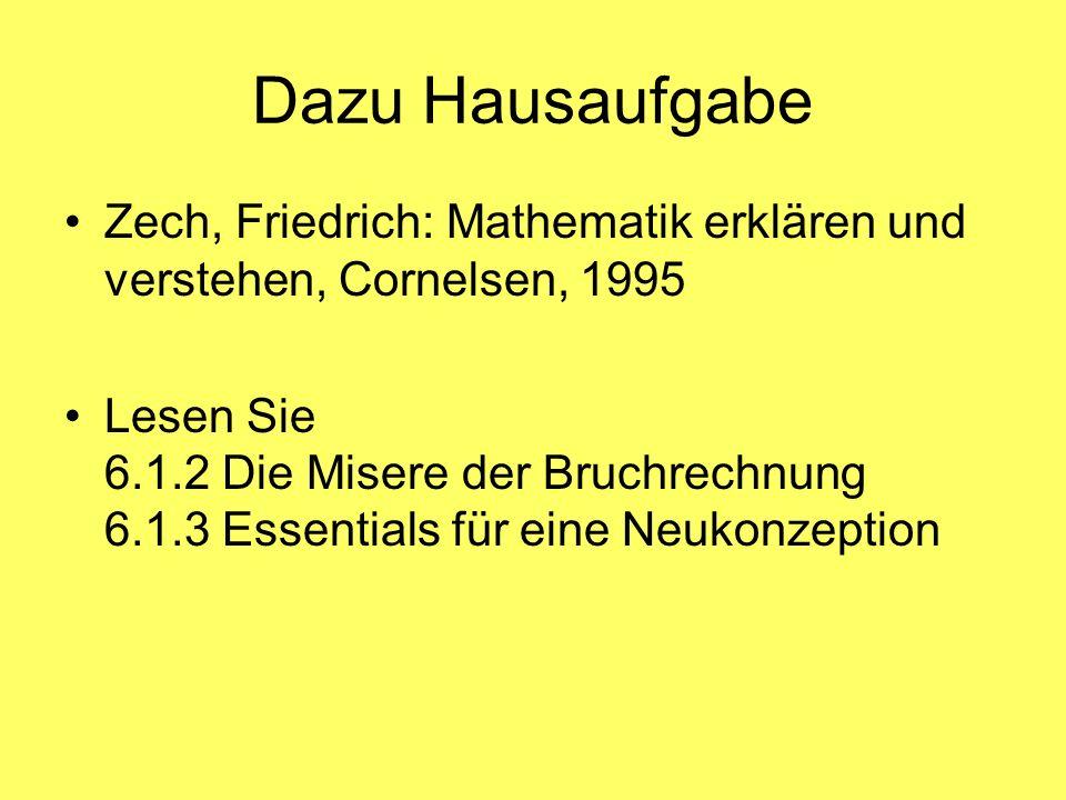 Dazu Hausaufgabe Zech, Friedrich: Mathematik erklären und verstehen, Cornelsen, 1995 Lesen Sie 6.1.2 Die Misere der Bruchrechnung 6.1.3 Essentials für