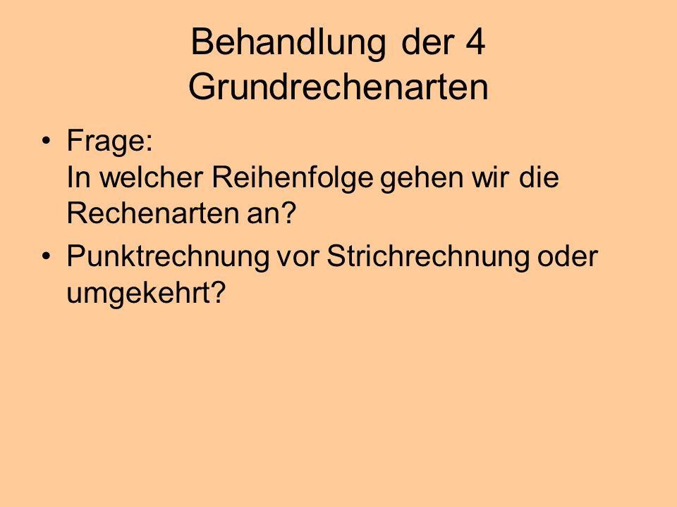Behandlung der 4 Grundrechenarten Frage: In welcher Reihenfolge gehen wir die Rechenarten an? Punktrechnung vor Strichrechnung oder umgekehrt?