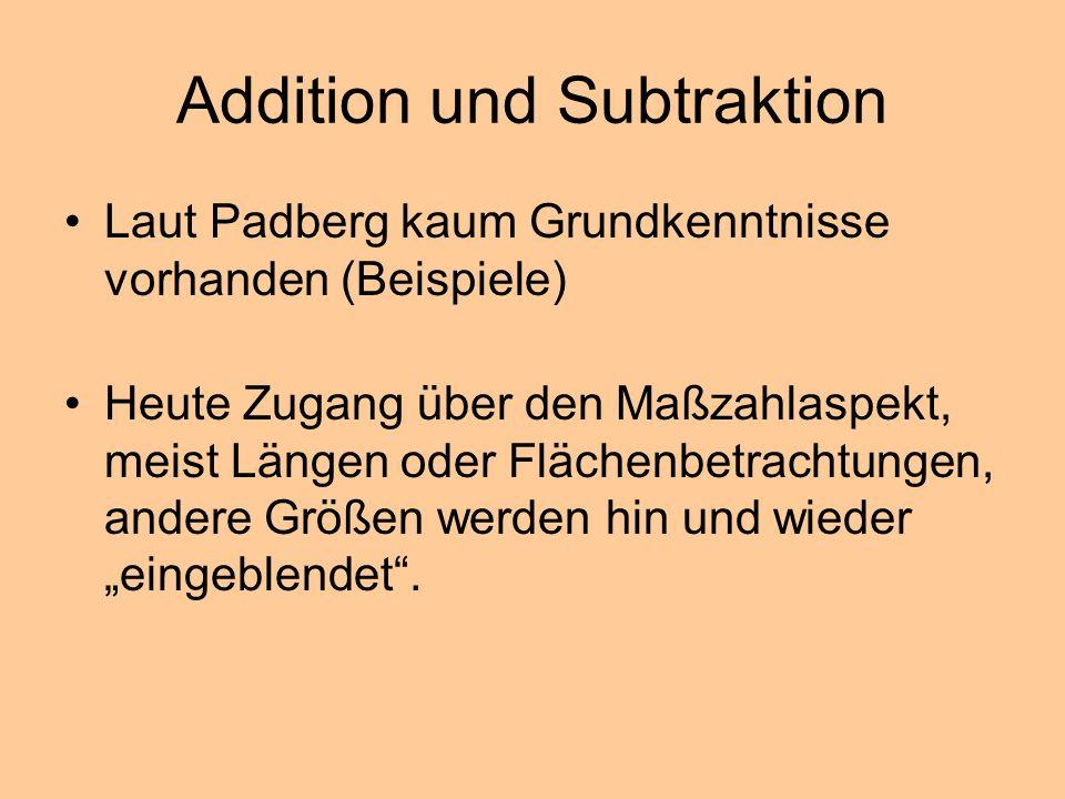 Addition und Subtraktion Laut Padberg kaum Grundkenntnisse vorhanden (Beispiele) Heute Zugang über den Maßzahlaspekt, meist Längen oder Flächenbetrach