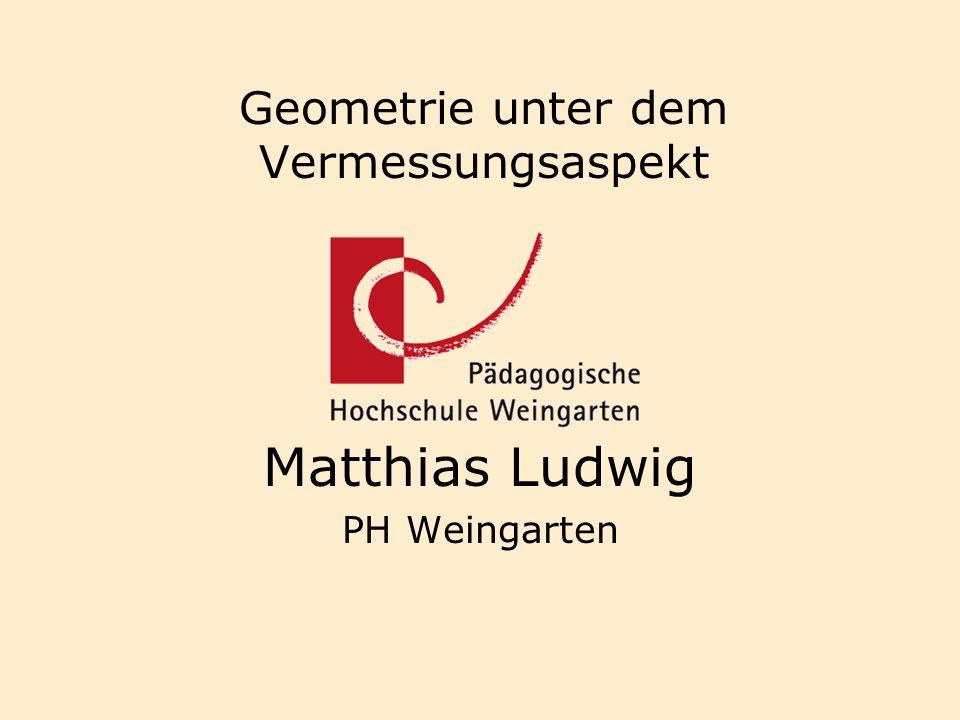 Geometrie unter dem Vermessungsaspekt Matthias Ludwig PH Weingarten