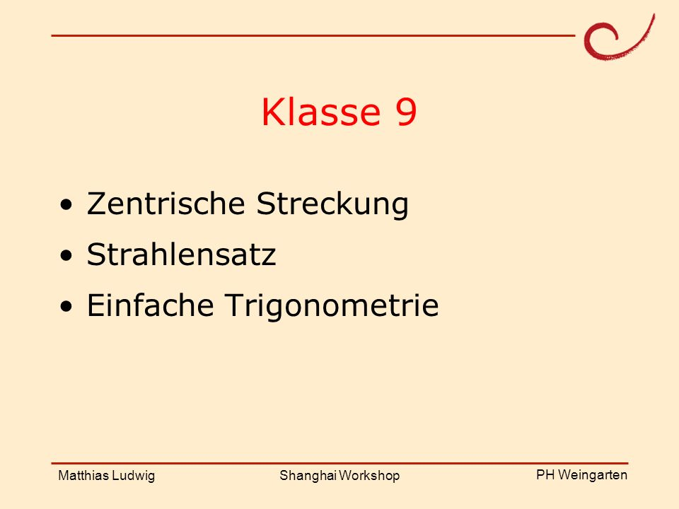 PH Weingarten Matthias LudwigShanghai Workshop Klasse 9 Zentrische Streckung Strahlensatz Einfache Trigonometrie