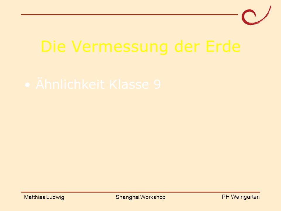 PH Weingarten Matthias LudwigShanghai Workshop Die Vermessung der Erde Ähnlichkeit Klasse 9
