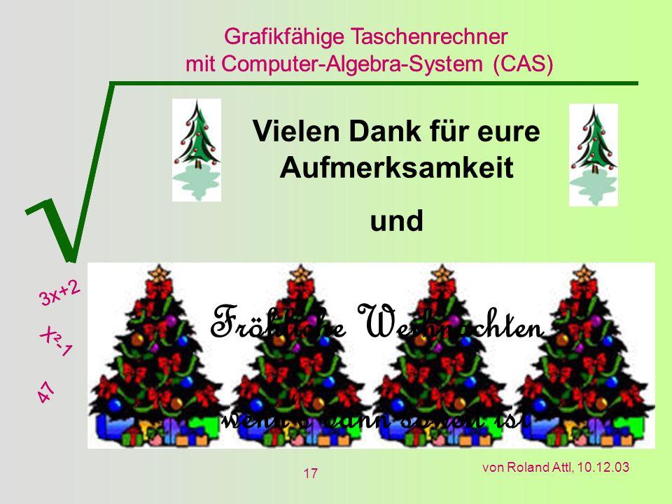 Grafikfähige Taschenrechner mit Computer-Algebra-System (CAS) 3x+2 X²-1 47 Grafikfähige Taschenrechner mit Computer-Algebra-System (CAS) 3x+2 X²-1 47 von Roland Attl, 10.12.03 17 Vielen Dank für eure Aufmerksamkeit und Fröhliche Weihnachten wenns dann soweit ist