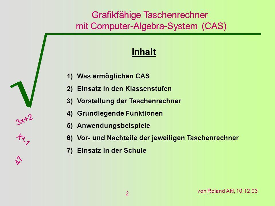 Grafikfähige Taschenrechner mit Computer-Algebra-System (CAS) 3x+2 X²-1 47 Grafikfähige Taschenrechner mit Computer-Algebra-System (CAS) 3x+2 X²-1 47 von Roland Attl, 10.12.03 2 Inhalt 1)Was ermöglichen CAS 2)Einsatz in den Klassenstufen 3)Vorstellung der Taschenrechner 4)Grundlegende Funktionen 5)Anwendungsbeispiele 6)Vor- und Nachteile der jeweiligen Taschenrechner 7)Einsatz in der Schule