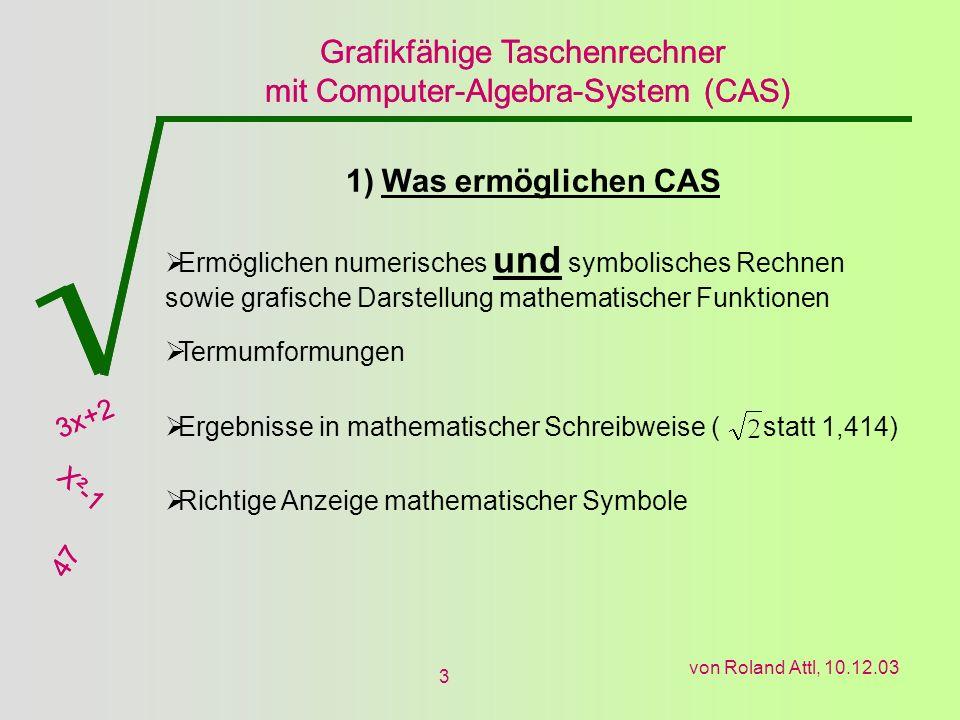 Grafikfähige Taschenrechner mit Computer-Algebra-System (CAS) 3x+2 X²-1 47 Grafikfähige Taschenrechner mit Computer-Algebra-System (CAS) 3x+2 X²-1 47 von Roland Attl, 10.12.03 14 6) Vor- und Nachteile der jeweiligen Rechner Casio FX 2.0 Zeilen werden nummeriert Transformation- Möglichkeiten klarer Benutzerhandbuch übersichtlicher Display nicht beleuchtet Langsame Eingabe Display zu klein Casio ClassPad 300 Schnelle Eingabe Sprache teilweise auf deutsch Großes Display 2D-Eingabe möglich Display nicht beleuchtet Zeilen nicht nummeriert Einfügen umständlich Benutzerhandbuch macht konfus