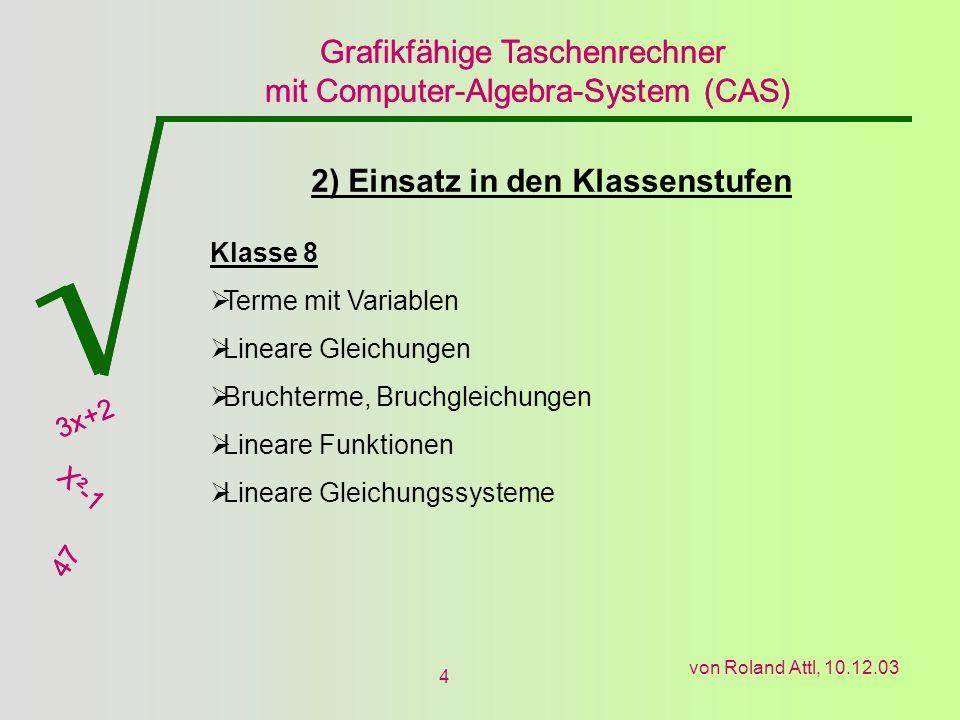 Grafikfähige Taschenrechner mit Computer-Algebra-System (CAS) 3x+2 X²-1 47 Grafikfähige Taschenrechner mit Computer-Algebra-System (CAS) 3x+2 X²-1 47 von Roland Attl, 10.12.03 4 2) Einsatz in den Klassenstufen Klasse 8 Terme mit Variablen Lineare Gleichungen Bruchterme, Bruchgleichungen Lineare Funktionen Lineare Gleichungssysteme