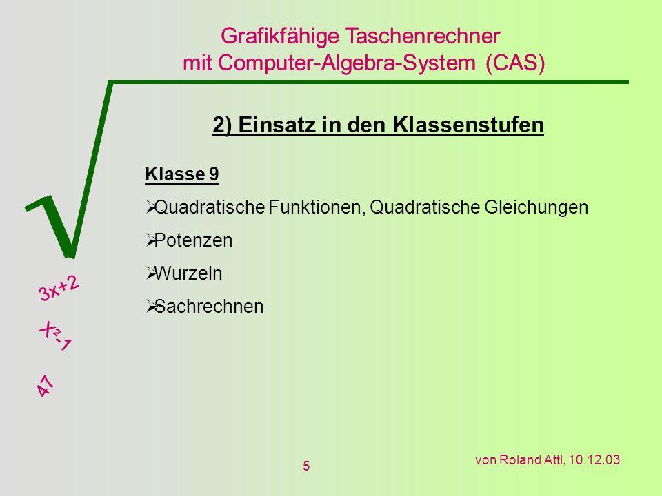 Grafikfähige Taschenrechner mit Computer-Algebra-System (CAS) 3x+2 X²-1 47 Grafikfähige Taschenrechner mit Computer-Algebra-System (CAS) 3x+2 X²-1 47 von Roland Attl, 10.12.03 5 2) Einsatz in den Klassenstufen Klasse 9 Quadratische Funktionen, Quadratische Gleichungen Potenzen Wurzeln Sachrechnen