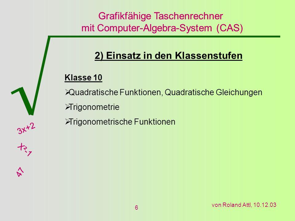 Grafikfähige Taschenrechner mit Computer-Algebra-System (CAS) 3x+2 X²-1 47 Grafikfähige Taschenrechner mit Computer-Algebra-System (CAS) 3x+2 X²-1 47 von Roland Attl, 10.12.03 6 2) Einsatz in den Klassenstufen Klasse 10 Quadratische Funktionen, Quadratische Gleichungen Trigonometrie Trigonometrische Funktionen