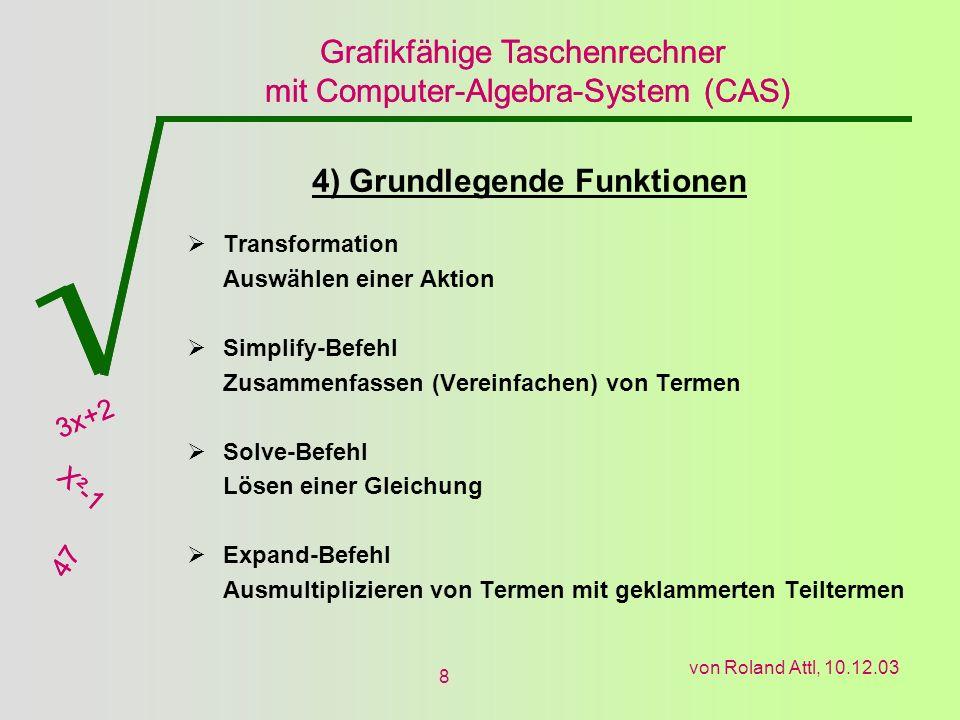 Grafikfähige Taschenrechner mit Computer-Algebra-System (CAS) 3x+2 X²-1 47 Grafikfähige Taschenrechner mit Computer-Algebra-System (CAS) 3x+2 X²-1 47 von Roland Attl, 10.12.03 8 4) Grundlegende Funktionen Transformation Auswählen einer Aktion Simplify-Befehl Zusammenfassen (Vereinfachen) von Termen Solve-Befehl Lösen einer Gleichung Expand-Befehl Ausmultiplizieren von Termen mit geklammerten Teiltermen