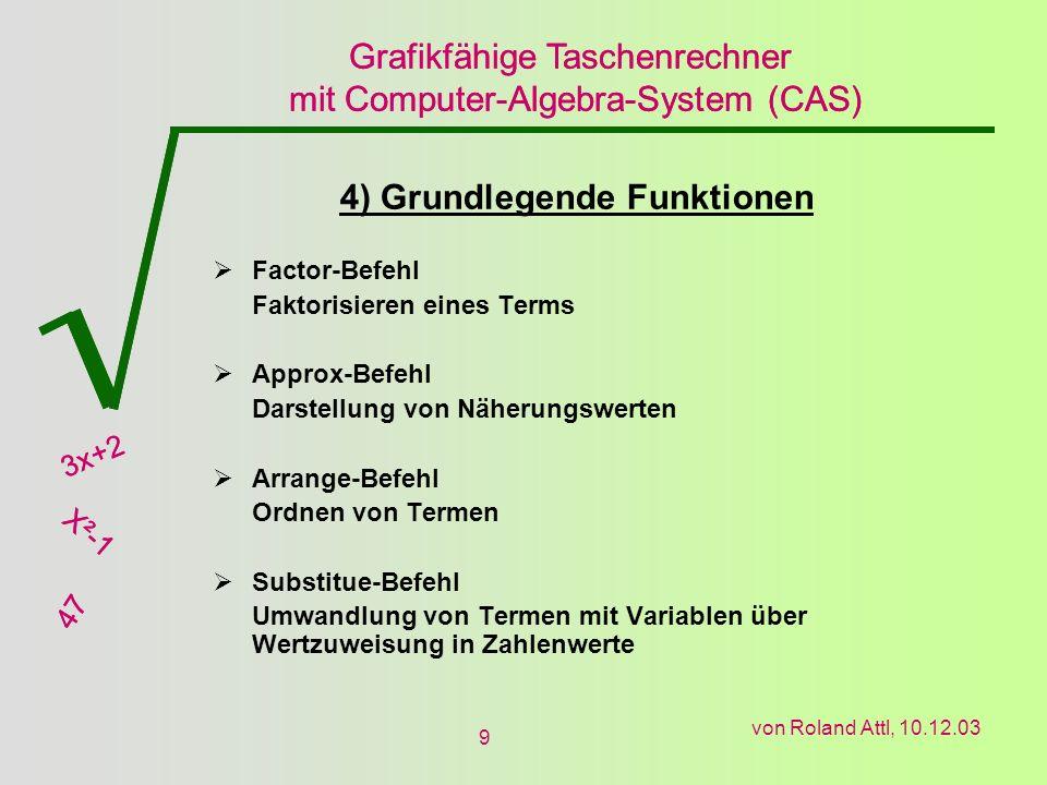 Grafikfähige Taschenrechner mit Computer-Algebra-System (CAS) 3x+2 X²-1 47 Grafikfähige Taschenrechner mit Computer-Algebra-System (CAS) 3x+2 X²-1 47 von Roland Attl, 10.12.03 9 4) Grundlegende Funktionen Factor-Befehl Faktorisieren eines Terms Approx-Befehl Darstellung von Näherungswerten Arrange-Befehl Ordnen von Termen Substitue-Befehl Umwandlung von Termen mit Variablen über Wertzuweisung in Zahlenwerte
