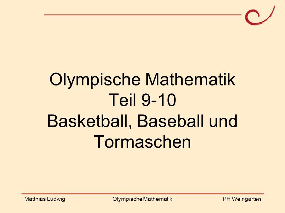 PH Weingarten Matthias LudwigOlympische Mathematik Olympische Mathematik Teil 9-10 Basketball, Baseball und Tormaschen