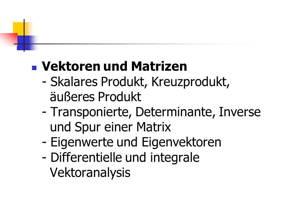 Vektoren und Matrizen - Skalares Produkt, Kreuzprodukt, äußeres Produkt - Transponierte, Determinante, Inverse und Spur einer Matrix - Eigenwerte und