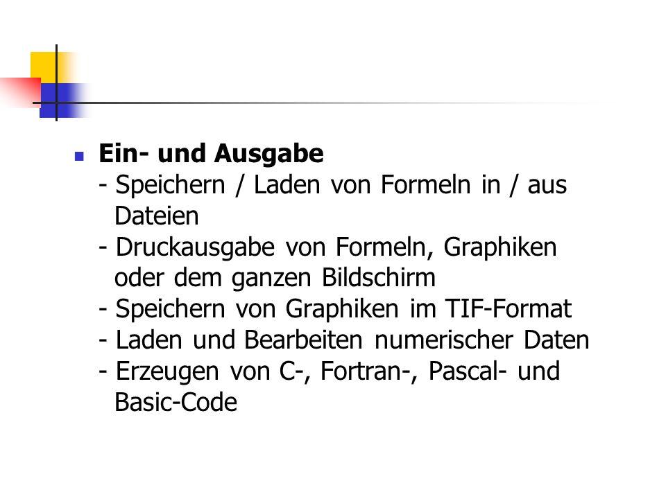 Ein- und Ausgabe - Speichern / Laden von Formeln in / aus Dateien - Druckausgabe von Formeln, Graphiken oder dem ganzen Bildschirm - Speichern von Gra