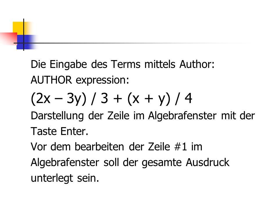 Die Eingabe des Terms mittels Author: AUTHOR expression: (2x – 3y) / 3 + (x + y) / 4 Darstellung der Zeile im Algebrafenster mit der Taste Enter. Vor