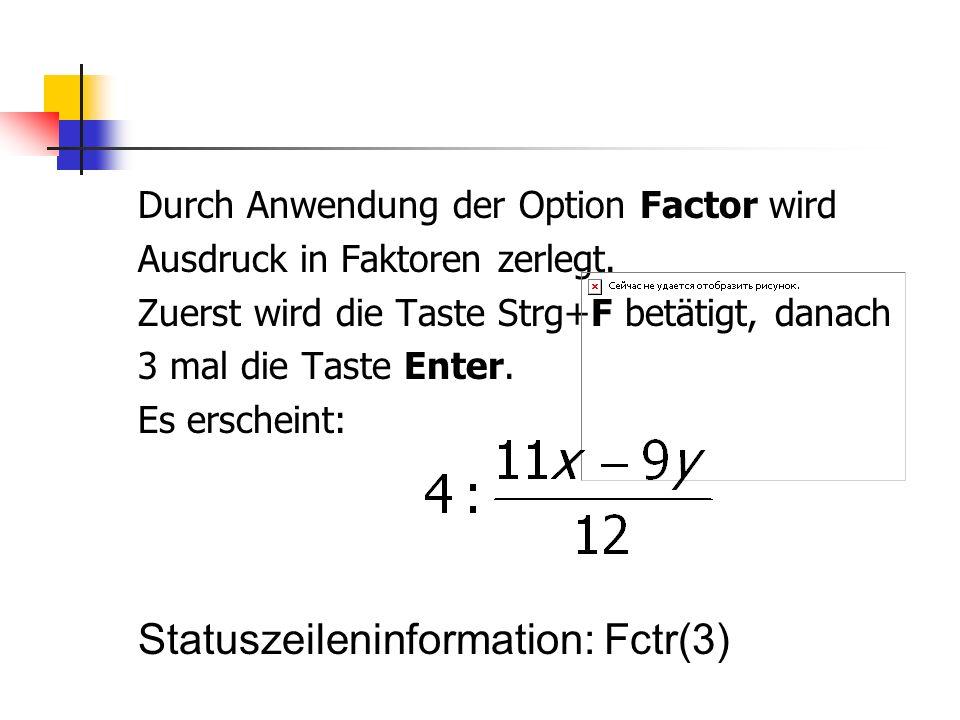 Durch Anwendung der Option Factor wird Ausdruck in Faktoren zerlegt. Zuerst wird die Taste Strg+F betätigt, danach 3 mal die Taste Enter. Es erscheint