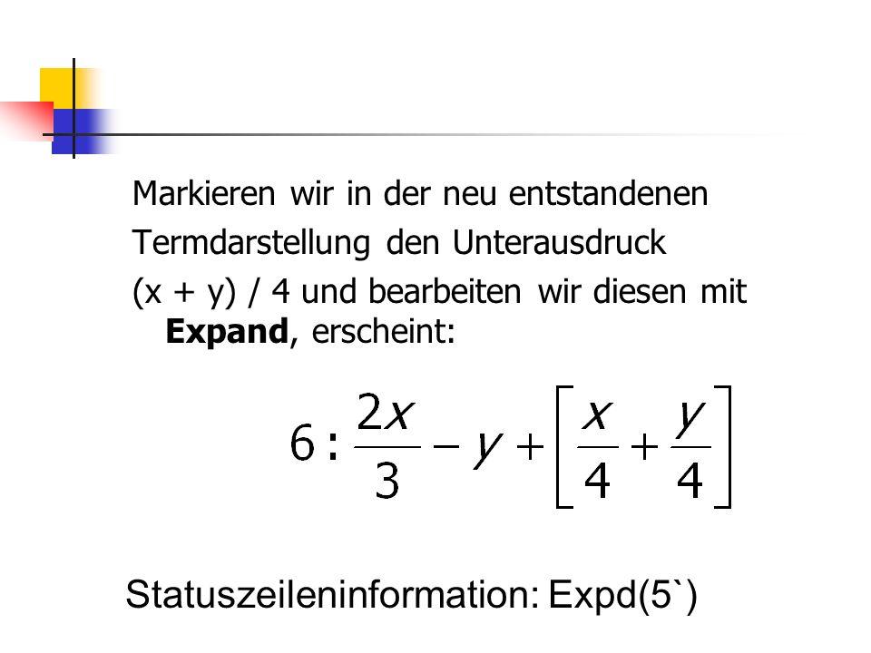 Markieren wir in der neu entstandenen Termdarstellung den Unterausdruck (x + y) / 4 und bearbeiten wir diesen mit Expand, erscheint: Statuszeileninfor