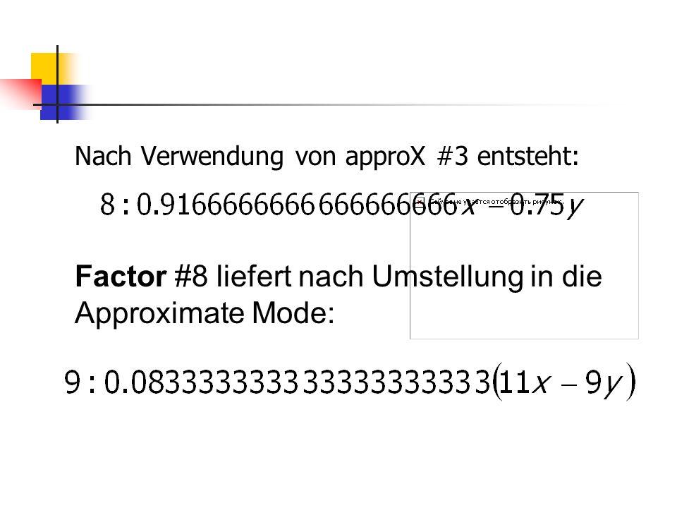 Nach Verwendung von approX #3 entsteht: Factor #8 liefert nach Umstellung in die Approximate Mode: