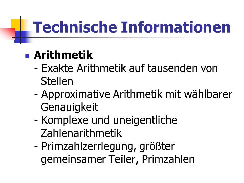 Technische Informationen Arithmetik - Exakte Arithmetik auf tausenden von Stellen - Approximative Arithmetik mit wählbarer Genauigkeit - Komplexe und