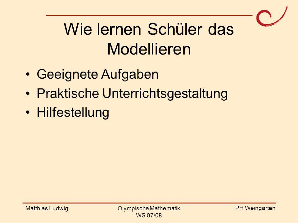 PH Weingarten Matthias LudwigOlympische Mathematik WS 07/08 Wie lernen Schüler das Modellieren Geeignete Aufgaben Praktische Unterrichtsgestaltung Hil