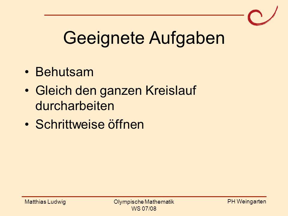 PH Weingarten Matthias LudwigOlympische Mathematik WS 07/08 Geeignete Aufgaben Behutsam Gleich den ganzen Kreislauf durcharbeiten Schrittweise öffnen
