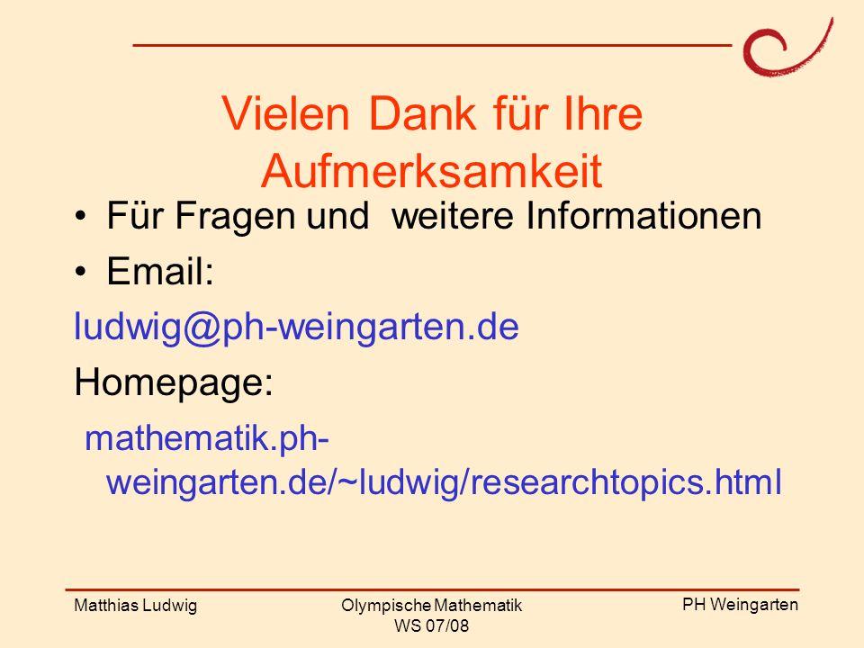 PH Weingarten Matthias LudwigOlympische Mathematik WS 07/08 Vielen Dank für Ihre Aufmerksamkeit Für Fragen und weitere Informationen Email: ludwig@ph-