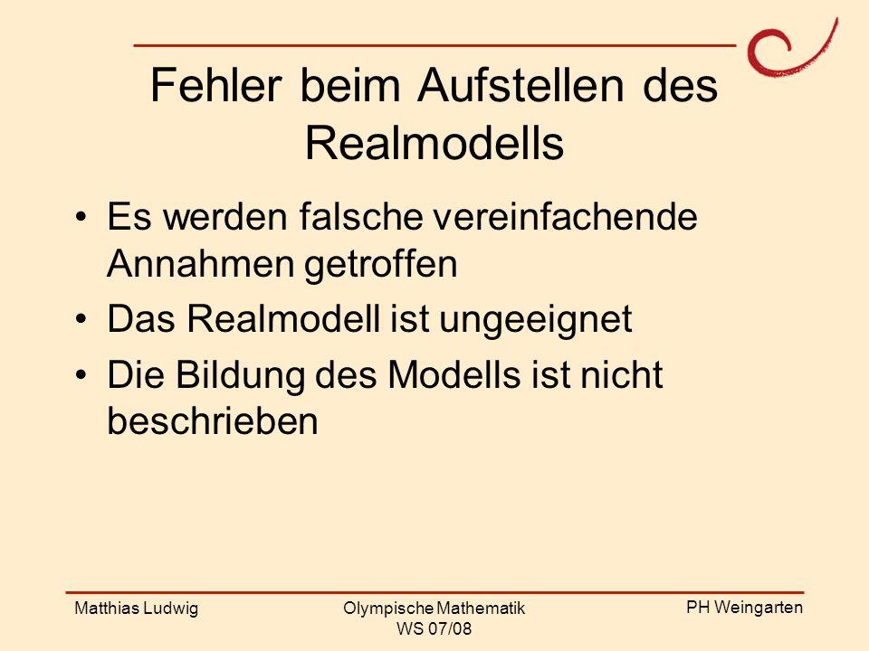 PH Weingarten Matthias LudwigOlympische Mathematik WS 07/08 Fehler beim Aufstellen des Realmodells Es werden falsche vereinfachende Annahmen getroffen