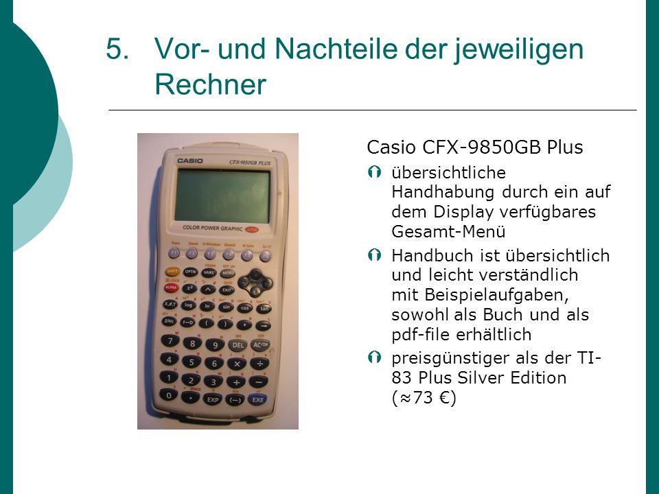 5. Vor- und Nachteile der jeweiligen Rechner Casio CFX-9850GB Plus übersichtliche Handhabung durch ein auf dem Display verfügbares Gesamt-Menü Handbuc