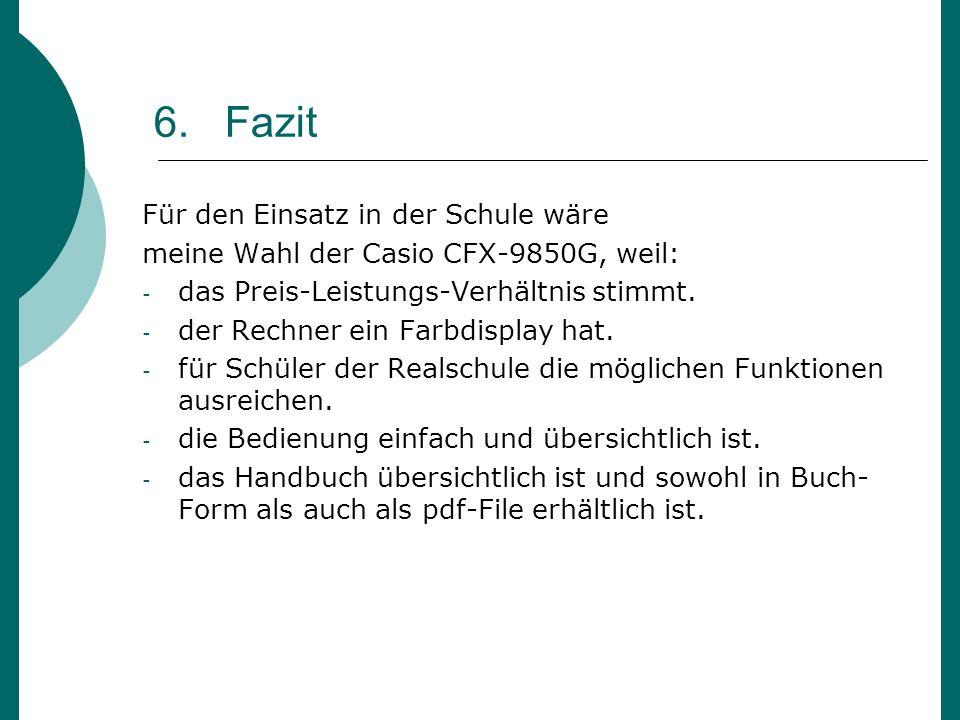 6. Fazit Für den Einsatz in der Schule wäre meine Wahl der Casio CFX-9850G, weil: - das Preis-Leistungs-Verhältnis stimmt. - der Rechner ein Farbdispl