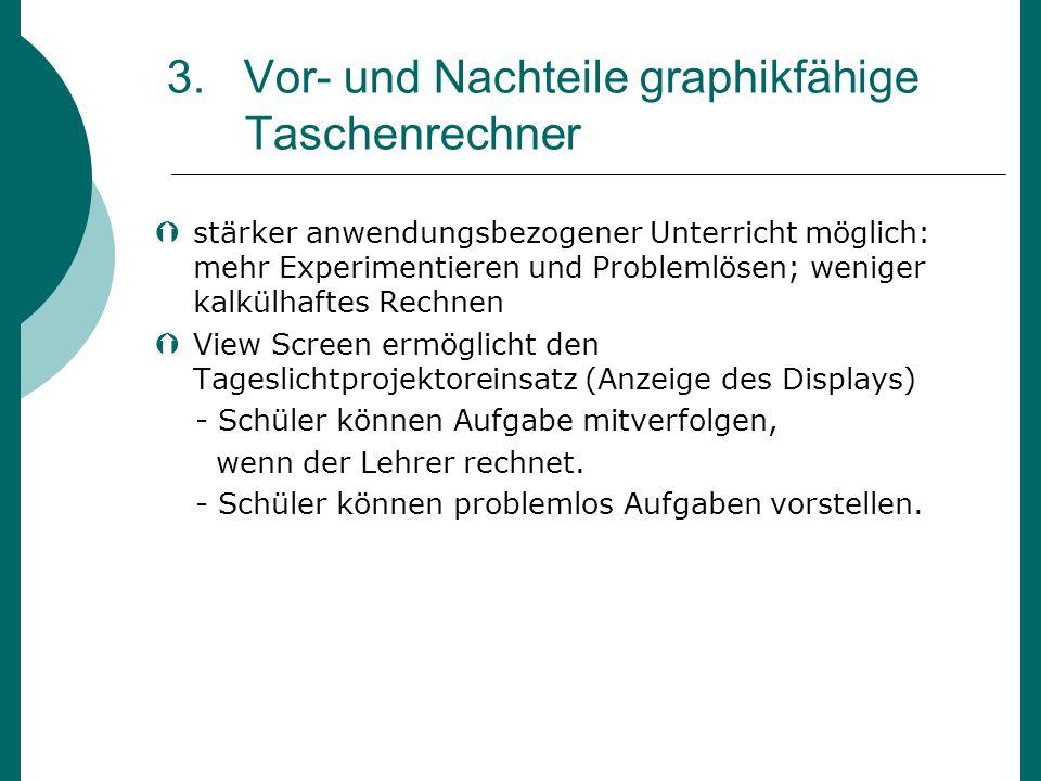 3. Vor- und Nachteile graphikfähige Taschenrechner stärker anwendungsbezogener Unterricht möglich: mehr Experimentieren und Problemlösen; weniger kalk