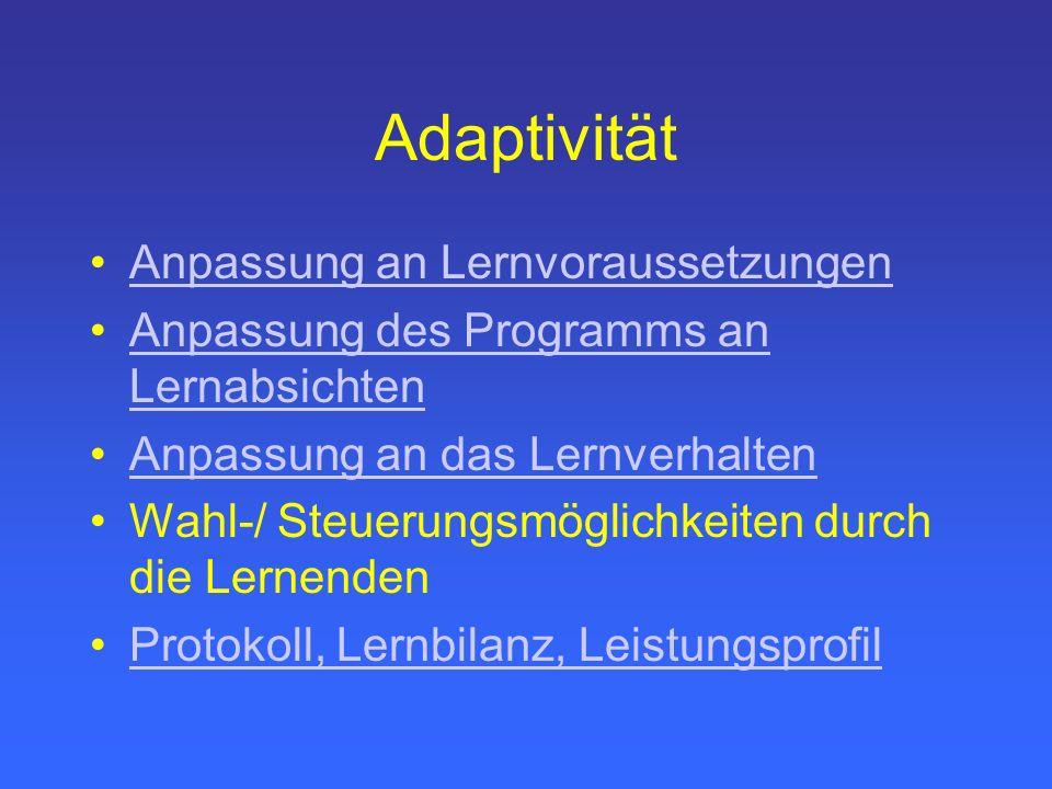 Adaptivität Anpassung an Lernvoraussetzungen Anpassung des Programms an LernabsichtenAnpassung des Programms an Lernabsichten Anpassung an das Lernverhalten Wahl-/ Steuerungsmöglichkeiten durch die Lernenden Protokoll, Lernbilanz, Leistungsprofil
