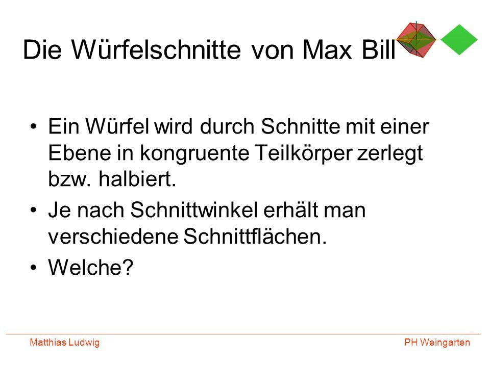 PH Weingarten Matthias Ludwig Die Würfelschnitte von Max Bill Ein Würfel wird durch Schnitte mit einer Ebene in kongruente Teilkörper zerlegt bzw. hal