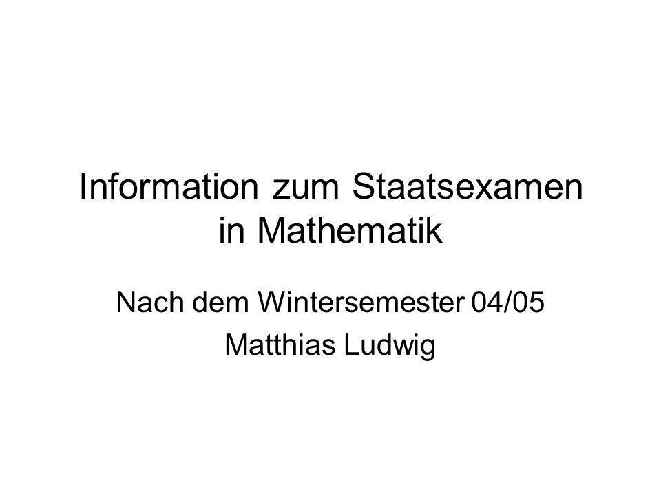 Information zum Staatsexamen in Mathematik Nach dem Wintersemester 04/05 Matthias Ludwig