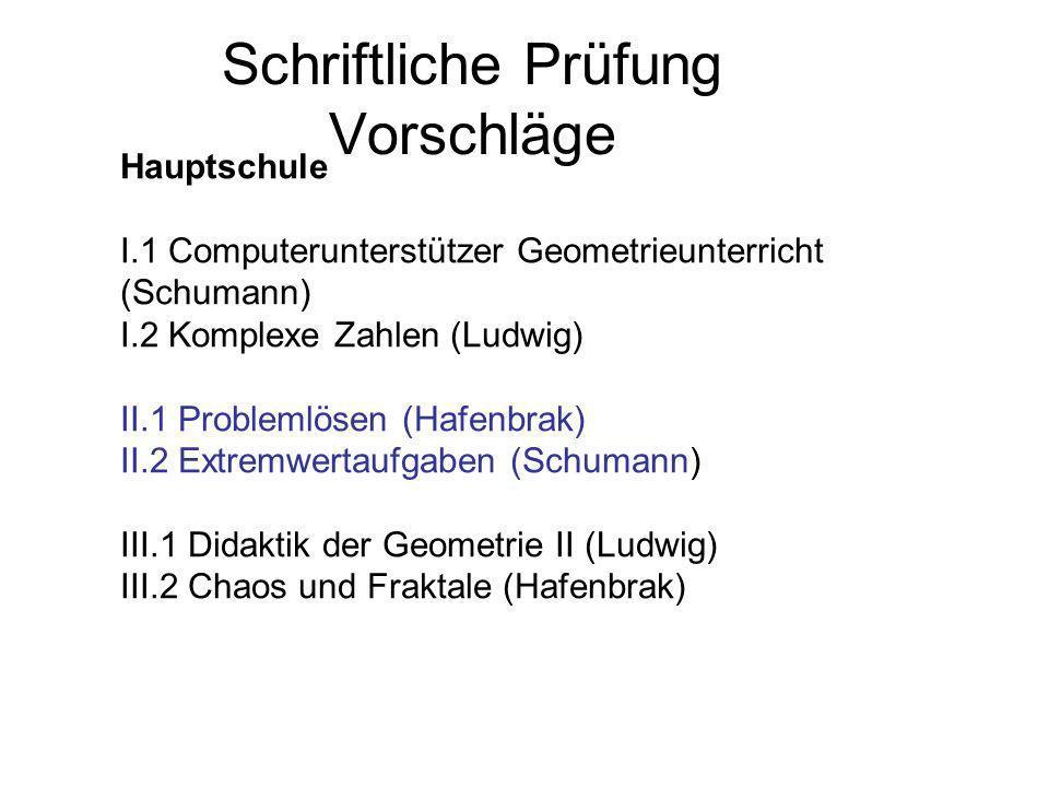 Schriftliche Prüfung Vorschläge Hauptschule I.1 Computerunterstützer Geometrieunterricht (Schumann) I.2 Komplexe Zahlen (Ludwig) II.1 Problemlösen (Ha