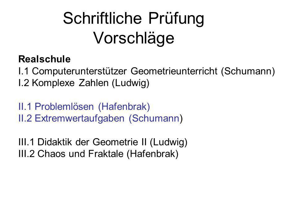 Schriftliche Prüfung Vorschläge Realschule I.1 Computerunterstützer Geometrieunterricht (Schumann) I.2 Komplexe Zahlen (Ludwig) II.1 Problemlösen (Haf