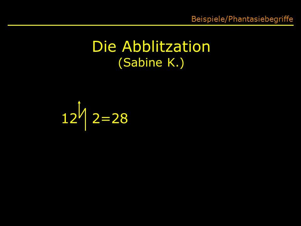 Die Abblitzation (Sabine K.) Beispiele/Phantasiebegriffe 12 2=(12+2).