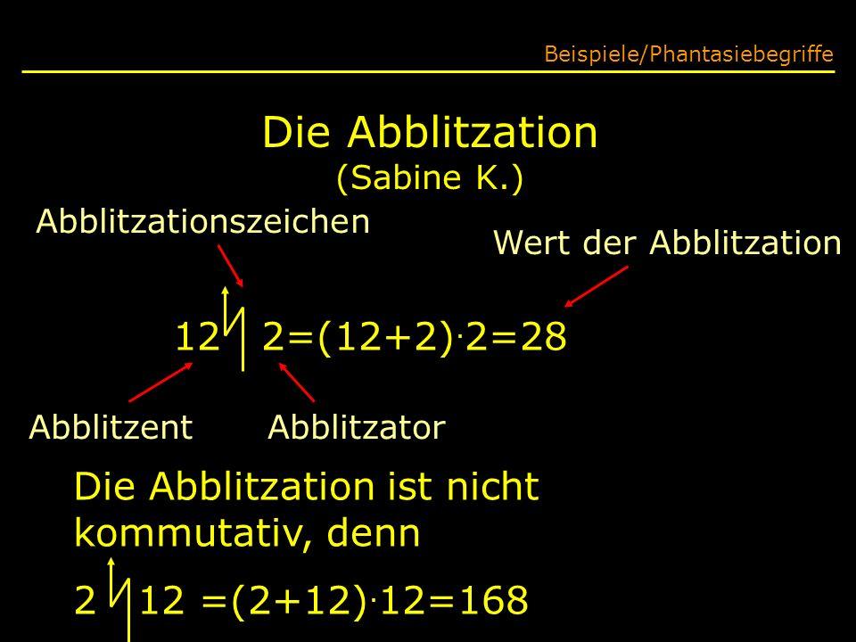 Die Abblitzation (Sabine K.) Beispiele/Phantasiebegriffe 12 2=(12+2). 2=28 Die Abblitzation ist nicht kommutativ, denn 2 12 =(2+12). 12=168 Abblitzati