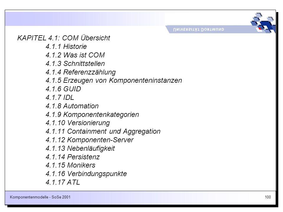 Komponentenmodelle - SoSe 2001100 KAPITEL 4.1: COM Übersicht 4.1.1 Historie 4.1.2 Was ist COM 4.1.3 Schnittstellen 4.1.4 Referenzzählung 4.1.5 Erzeuge