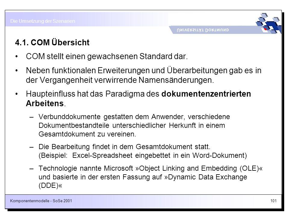 Komponentenmodelle - SoSe 2001101 4.1. COM Übersicht COM stellt einen gewachsenen Standard dar. Neben funktionalen Erweiterungen und Überarbeitungen g