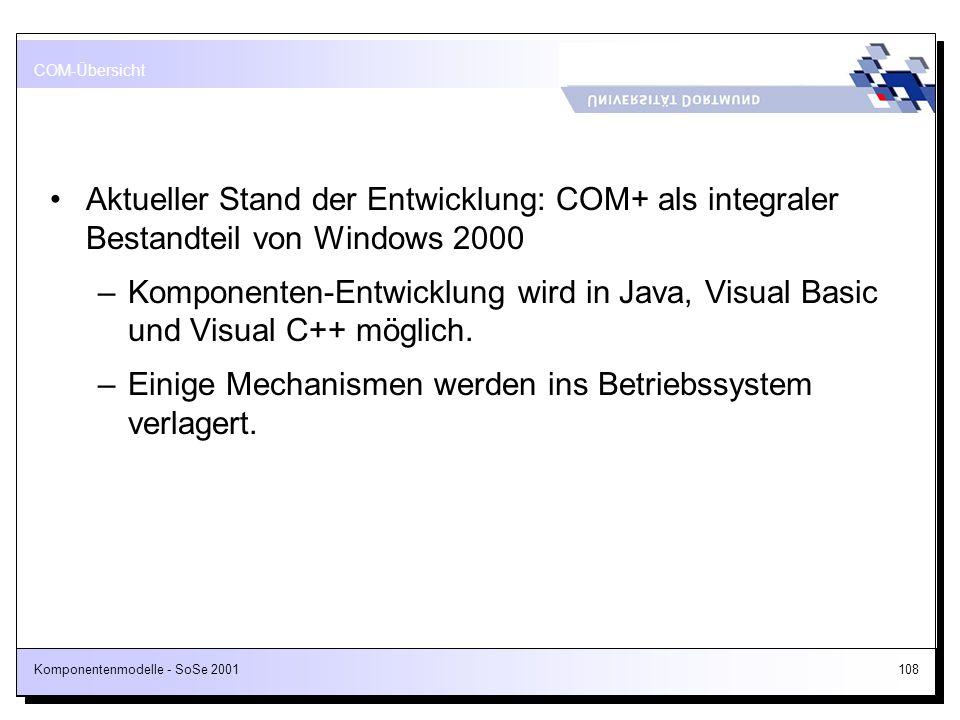 Komponentenmodelle - SoSe 2001108 Aktueller Stand der Entwicklung: COM+ als integraler Bestandteil von Windows 2000 –Komponenten-Entwicklung wird in J