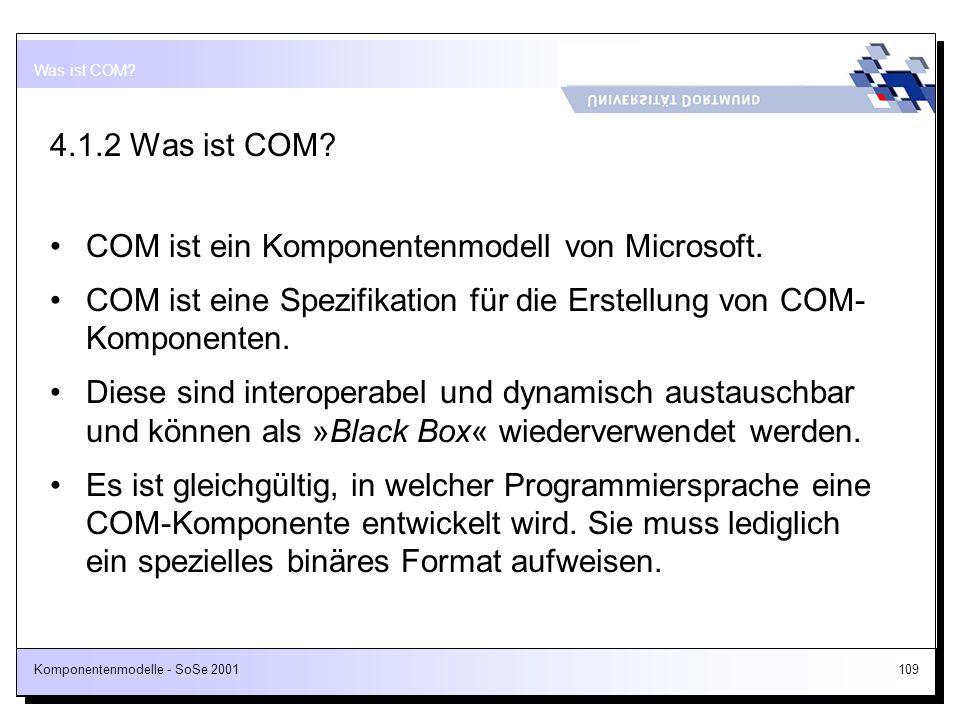 Komponentenmodelle - SoSe 2001109 4.1.2 Was ist COM? COM ist ein Komponentenmodell von Microsoft. COM ist eine Spezifikation für die Erstellung von CO