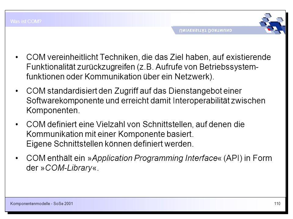 Komponentenmodelle - SoSe 2001110 COM vereinheitlicht Techniken, die das Ziel haben, auf existierende Funktionalität zurückzugreifen (z.B. Aufrufe von