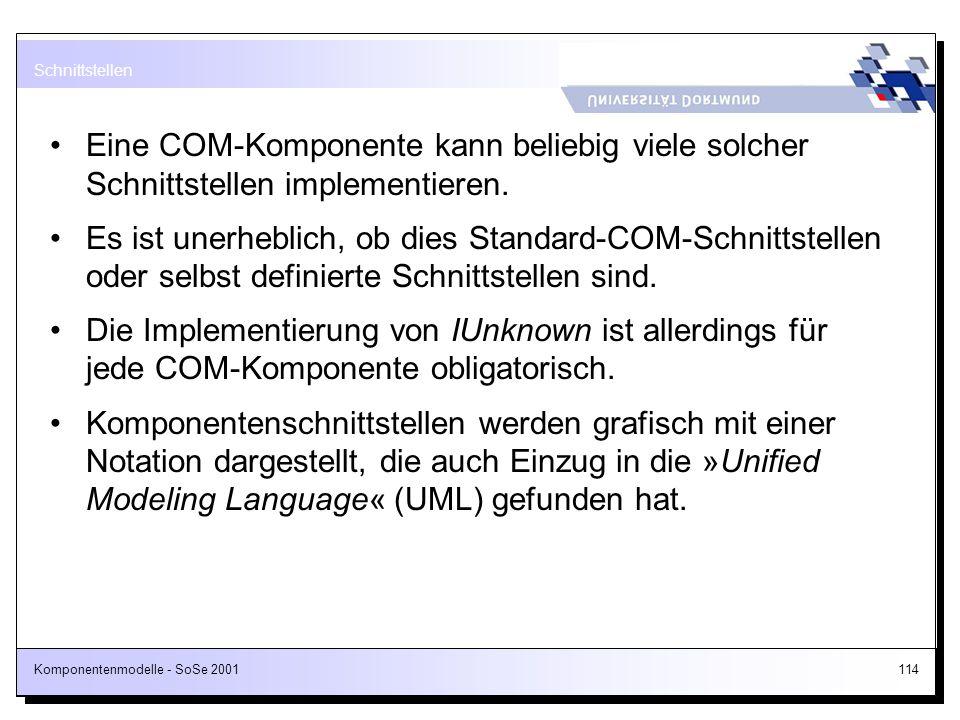 Komponentenmodelle - SoSe 2001114 Eine COM-Komponente kann beliebig viele solcher Schnittstellen implementieren. Es ist unerheblich, ob dies Standard-